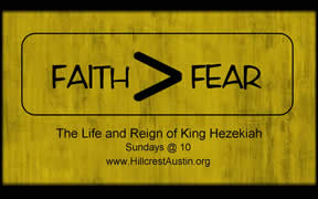FAITH>FEAR The Life and Reign of King Hezekiah (Sundays @ 10) Hillcrest Baptist Church www.HillcrestAustin.org