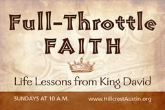 FULL-THROTTLE FAITH Life Lessons from King David (Sundays @ 10) Hillcrest Baptist Church www.HillcrestAustin.org