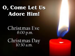 O, Come Let Us Adore Him  Christmas Eve - 6:00pm Christmas Day - 10:45am  Click here for a map.  (You must be connected to the internet to see this picture.)