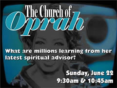 THE CHURCH OF OPRAH What are millions learning from her latest spiritual advisor?  Sunday, June 22 at 9:30 and 10:45am.