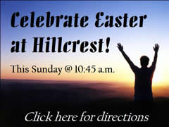 Celebrate Easter at Hillcrest! This Sunday @ 10:45 a.m. Click here for directions.  (You must be connected to the internet to see this picture.)