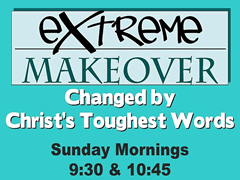 EXTREME MAKEOVER Changed by Christ's Toughest Words  Sunday Mornings 9:30 & 10:45