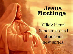 JESUS MEETINGS Click here! Send an e-card about our new series.  (You must be connected to the internet to see this picture.)