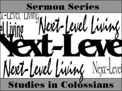 New Sermon Series  NEXT LEVEL LIVING Studies in Colossians  Sunday Mornings 10:45am  Hillcrest Baptist Church 3838 Steck Ave. Austin, TX 78758  (You must be connected to the internet to see this picture.)