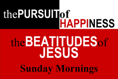 THE PURSUIT OF HAPPINESS. The Beatitudes of Jesus. Sunday Mornings.