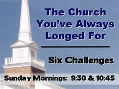 THE CHURCH YOU'VE ALWAYS LONGED FOR Six Challenges  Sundays at 9:30 and 10:45am.